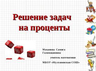Решение задач на проценты Маханова Самига Галимжановнаучитель математики МБОУ «М