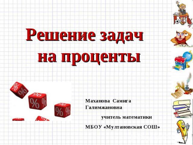 Решение задач на проценты Маханова Самига Галимжановнаучитель математики МБОУ «Мултановская СОШ»