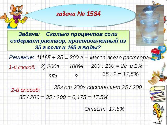 задача № 1584 Задача: Сколько процентов соли содержит раствор, приготовленный из 35 г соли и 165 г воды? 1)165 + 35 = 200 г – масса всего раствора 200 : 100 = 2г в 1% 35г от 200г составляет 35 / 200. 35 / 200 = 35 : 200 = 0,175 = 17,5%
