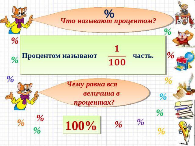 Что называют процентом? Процентом называют часть. Чему равна вся величина в процентах?