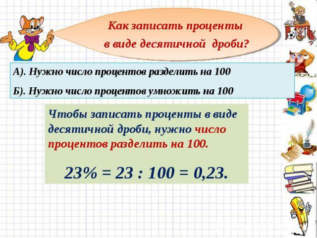 Как записать проценты в виде десятичной дроби? А). Нужно число процентов разделить на 100 Б). Нужно число процентов умножить на 100 Чтобы записать проценты в виде десятичной дроби, нужно число процентов разделить на 100.23% = 23 : 100 = 0,23.