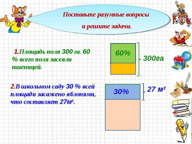 Поставьте разумные вопросы и решите задачи. 1.Площадь поля 300 га. 60 % всего поля засеяли пшеницей. 2.В школьном саду 30 % всей площади засажено яблонями, что составляет 27м2.
