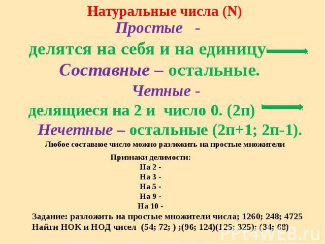 Простые - делятся на себя и на единицуЧетные - делящиеся на 2 и число 0. (2п) Нечетные – остальные (2п+1; 2п-1). Любое составное число можно разложить на простые множители Признаки делимости:На 2 -На 3 -На 5 -На 9 -На 10 - Задание: разложить на прос…