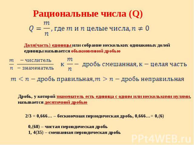 Рациональные числа (Q) Доля(часть) единицы или собрание нескольких одинаковых долей единицы называется обыкновенной дробью Дробь, у которой знаменатель есть единица с одним или несколькими нулями, называется десятичной дробью 0,(68) – чистая периоди…