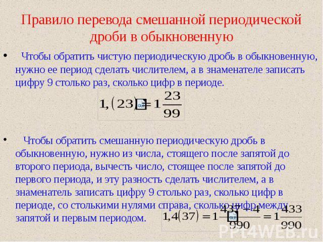 Чтобы обратить чистую периодическую дробь в обыкновенную, нужно ее период сделать числителем, а в знаменателе записать цифру 9 столько раз, сколько цифр в периоде. Чтобы обратить смешанную периодическую дробь в обыкновенную, нужно из числа, стоящего…