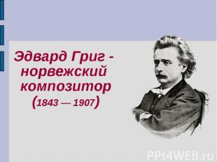 Эдвард Григ - Эдвард Григ - норвежский композитор(1843 — 1907)