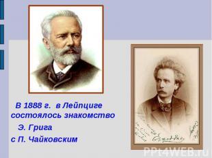 В 1888 г. в Лейпциге состоялось знакомство Э. Грига с П. Чайковским