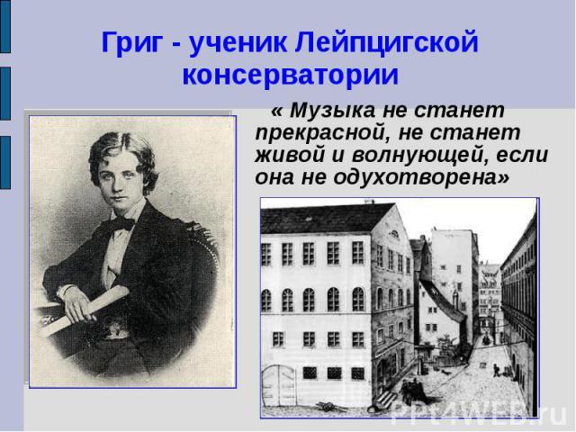 Григ - ученик Лейпцигской консерватории « Музыка не станет прекрасной, не станет живой и волнующей, если она не одухотворена»