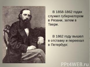 В 1858-1862 годах служил губернатором в Рязани, затем в Твери.В 1862 году вышел