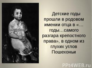 Детские годы прошли в родовом имении отца в «…годы…самого разгара крепостного пр