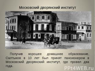 Московский дворянский институтПолучив хорошее домашнее образование, Салтыков в 1