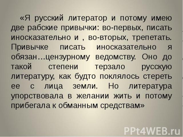 «Я русский литератор и потому имею две рабские привычки: во-первых, писать иносказательно и , во-вторых, трепетать. Привычке писать иносказательно я обязан…цензурному ведомству. Оно до такой степени терзало русскую литературу, как будто поклялось ст…