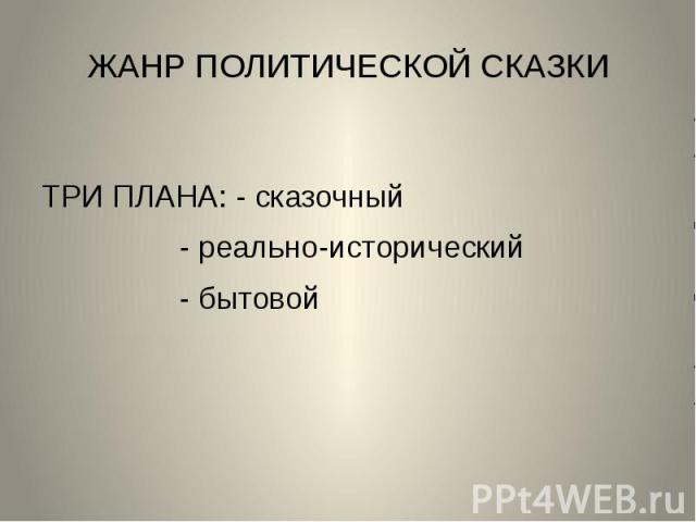 ЖАНР ПОЛИТИЧЕСКОЙ СКАЗКИТРИ ПЛАНА: - сказочный - реально-исторический - бытовой