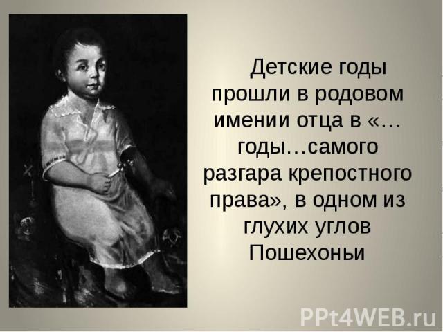 Детские годы прошли в родовом имении отца в «…годы…самого разгара крепостного права», в одном из глухих углов Пошехоньи