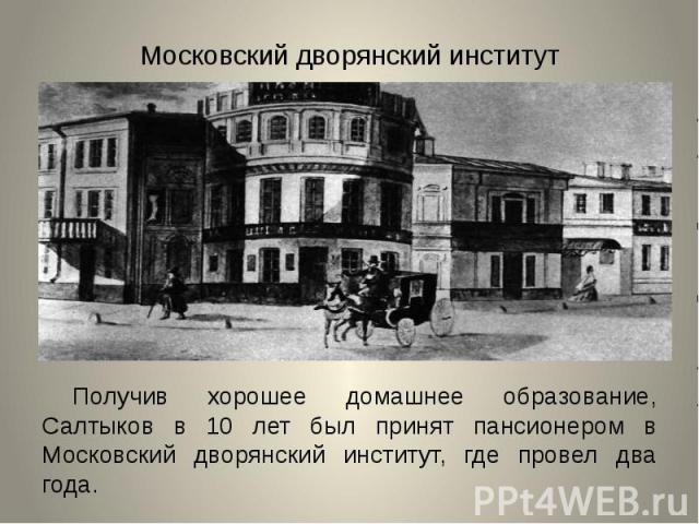 Московский дворянский институтПолучив хорошее домашнее образование, Салтыков в 10 лет был принят пансионером в Московский дворянский институт, где провел два года.