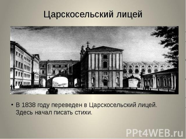 Царскосельский лицейВ 1838 году переведен в Царскосельский лицей. Здесь начал писать стихи.