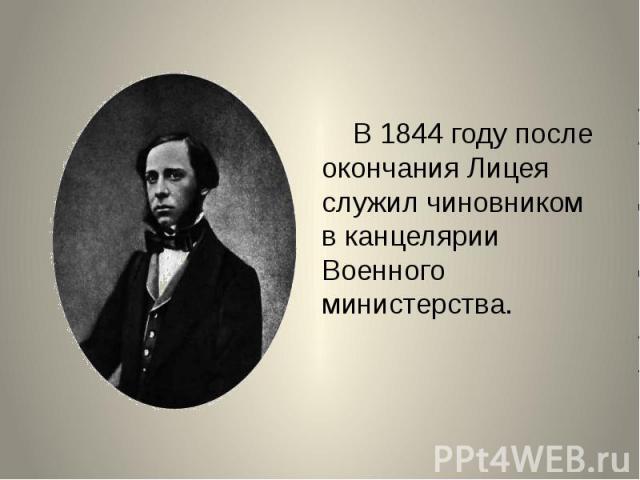В 1844 году после окончания Лицея служил чиновником в канцелярии Военного министерства.