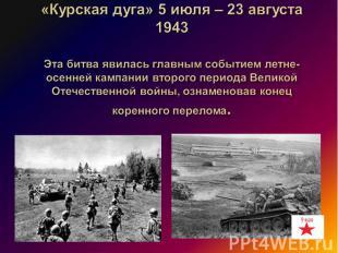 «Курская дуга» 5 июля – 23 августа 1943 Эта битва явилась главным событием летне