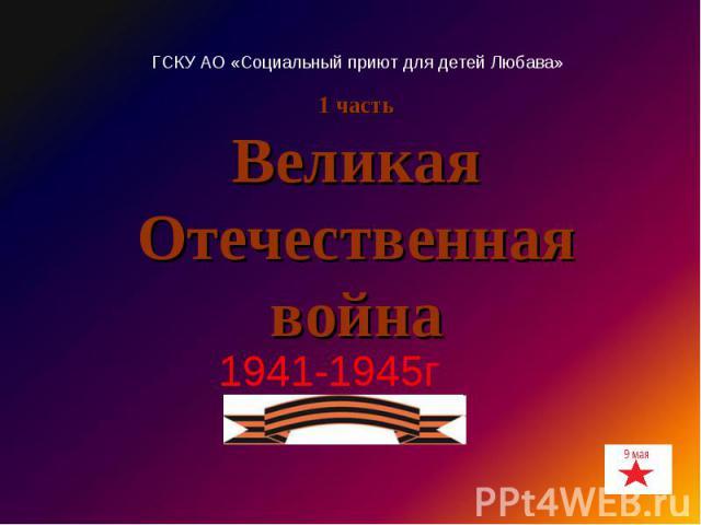 Великая Отечественная война 1941-1945г ГСКУ АО «Социальный приют для детей Любава»
