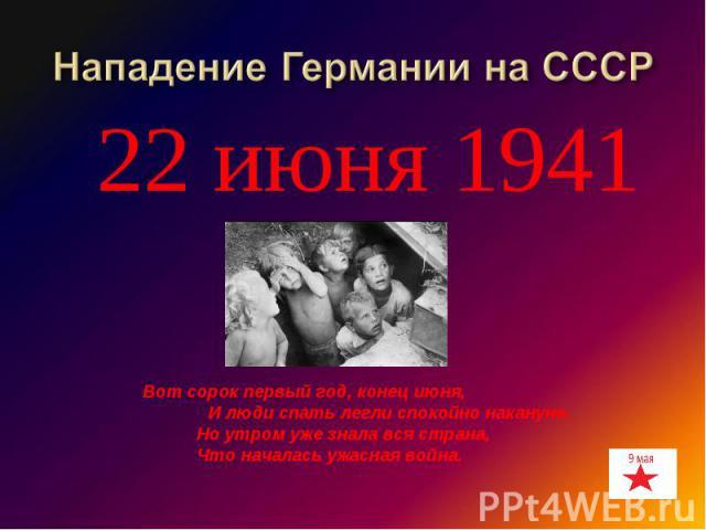 22 июня 1941 22 июня 1941Нападение Германии на СССР Вот сорок первый год, конец июня, И люди спать легли спокойно накануне. Но утром уже знала вся страна, Что началась ужасная война.