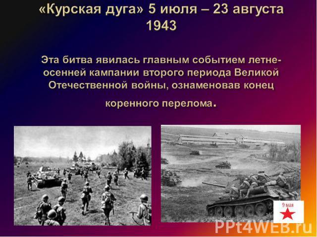 «Курская дуга» 5 июля – 23 августа 1943 Эта битва явилась главным событием летне-осенней кампании второго периода Великой Отечественной войны, ознаменовав конец коренного перелома.