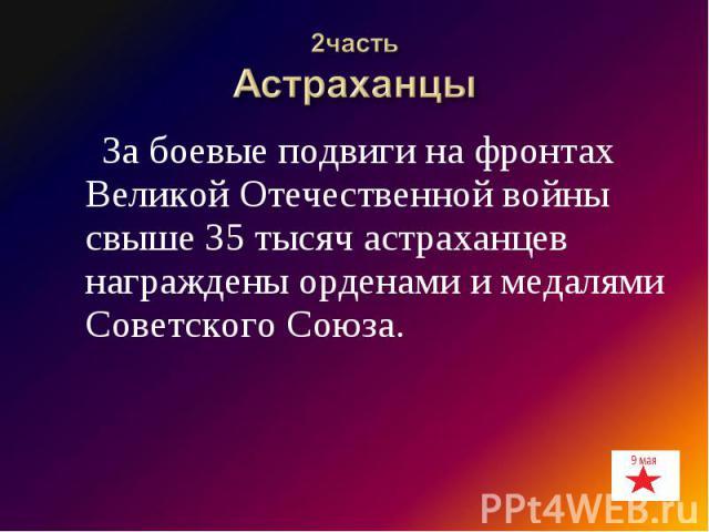 2частьАстраханцы За боевые подвиги на фронтах Великой Отечественной войны свыше 35 тысяч астраханцев награждены орденами и медалями Советского Союза.