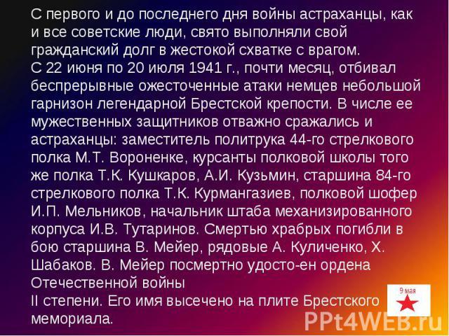С первого и до последнего дня войны астраханцы, как и все советские люди, свято выполняли свой гражданский долг в жестокой схватке с врагом.С 22 июня по 20 июля 1941 г., почти месяц, отбивал беспрерывные ожесточенные атаки немцев небольшой гарнизон …