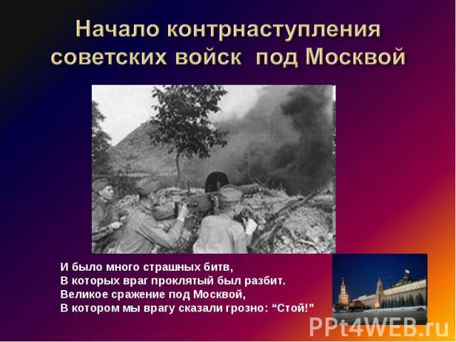 """Начало контрнаступления советских войск под Москвой И было много страшных битв,В которых враг проклятый был разбит.Великое сражение под Москвой, В котором мы врагу сказали грозно: """"Стой!"""""""