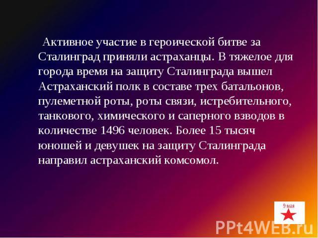 Активное участие в героической битве за Сталинград приняли астраханцы. В тяжелое для города время на защиту Сталинграда вышел Астраханский полк в составе трех батальонов, пулеметной роты, роты связи, истребительного, танкового, химического и саперно…