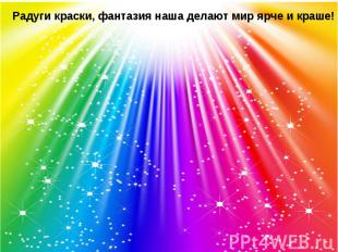 Радуги краски, фантазия наша делают мир ярче и краше!