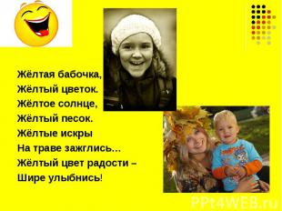 Жёлтая бабочка,Жёлтый цветок.Жёлтое солнце,Жёлтый песок.Жёлтые искрыНа траве заж