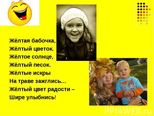 Жёлтая бабочка,Жёлтый цветок.Жёлтое солнце,Жёлтый песок.Жёлтые искрыНа траве зажглись…Жёлтый цвет радости – Шире улыбнись!