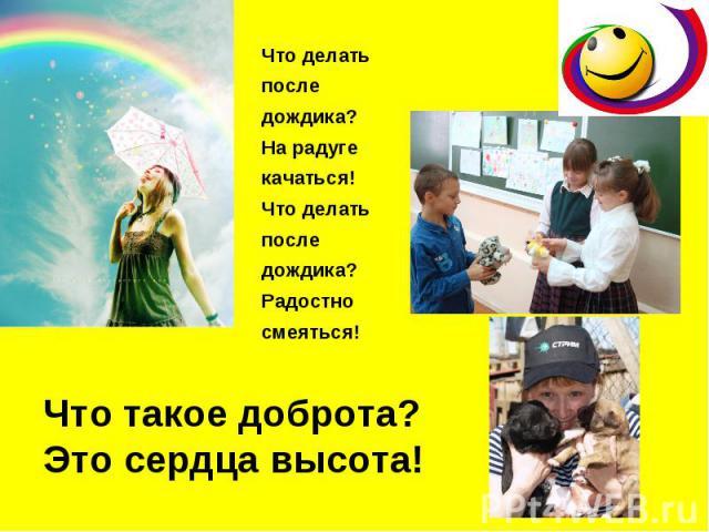 Что делать после дождика? На радуге качаться! Что делать после дождика? Радостно смеяться! Что такое доброта? Это сердца высота!