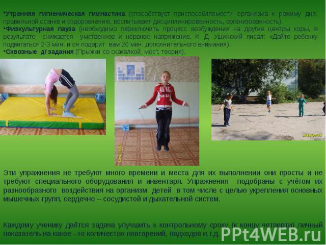 Утренняя гигиеническая гимнастика (способствует приспособляемости организма к режиму дня, правильной осанке и оздоровлению, воспитывает дисциплинированность, организованность).Физкультурная пауза (необходимо переключить процесс возбуждения на другие…