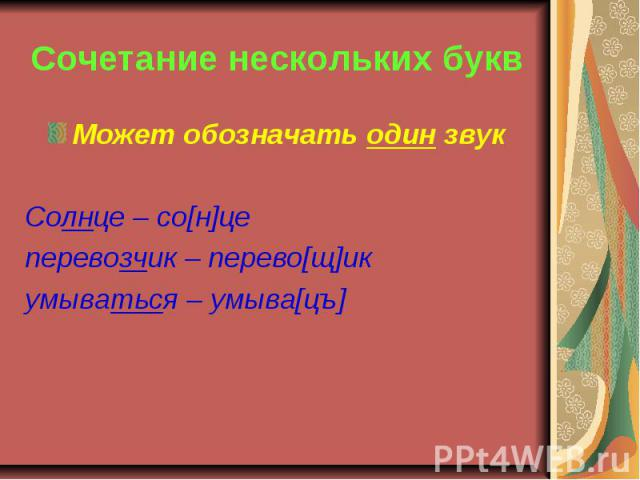 Сочетание нескольких букв Может обозначать один звукСолнце – со[н]цеперевозчик – перево[щ]икумываться – умыва[цъ]