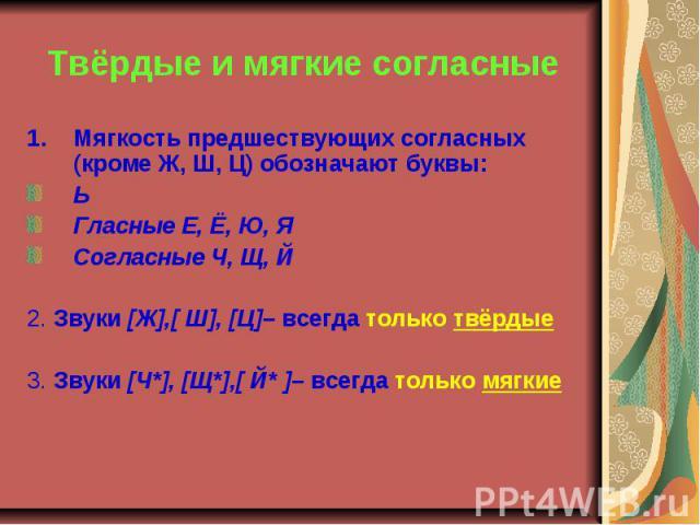 Твёрдые и мягкие согласные Мягкость предшествующих согласных (кроме Ж, Ш, Ц) обозначают буквы:ЬГласные Е, Ё, Ю, ЯСогласные Ч, Щ, Й2. Звуки [Ж],[ Ш], [Ц]– всегда только твёрдые3. Звуки [Ч*], [Щ*],[ Й* ]– всегда только мягкие