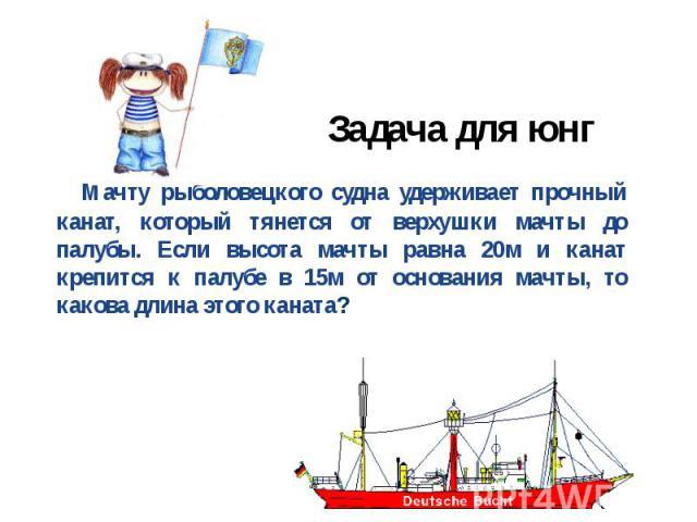 Задача для юнг Мачту рыболовецкого судна удерживает прочный канат, который тянется от верхушки мачты до палубы. Если высота мачты равна 20м и канат крепится к палубе в 15м от основания мачты, то какова длина этого каната?