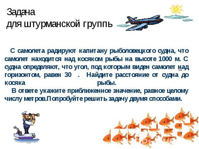 Задачадля штурманской группы. С самолета радируют капитану рыболовецкого судна, что самолет находится над косяком рыбы на высоте 1000 м. С судна определяют, что угол, под которым виден самолет над горизонтом, равен 30 . Найдите расстояние от судна д…