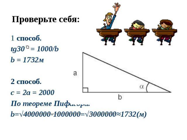Проверьте себя: 1 способ.tg30 = 1000/bb = 1732м2 способ.c = 2a = 2000По теореме Пифагора:b=√4000000-1000000=√3000000≈1732(м)