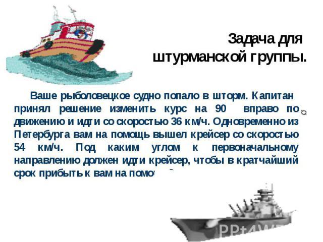 Задача для штурманской группы. Ваше рыболовецкое судно попало в шторм. Капитан принял решение изменить курс на 90 вправо по движению и идти со скоростью 36 км/ч. Одновременно из Петербурга вам на помощь вышел крейсер со скоростью 54 км/ч. Под каким …