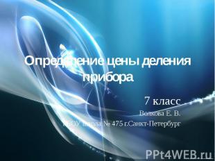 Определение цены деления прибора7 классВолкова Е. В.ГБОУ школа № 475 г.Санкт-Пет