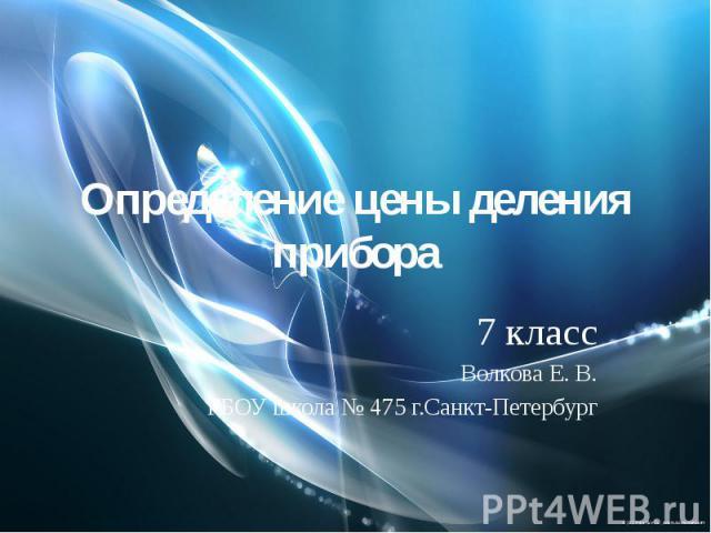 Определение цены деления прибора7 классВолкова Е. В.ГБОУ школа № 475 г.Санкт-Петербург