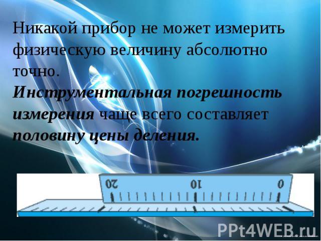 Никакой прибор не может измерить физическую величину абсолютно точно.Инструментальная погрешность измерения чаще всего составляет половину цены деления.