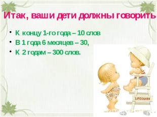 Итак, ваши дети должны говорить К концу 1-го года – 10 словВ 1 года 6 месяцев –