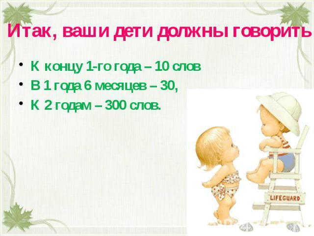 Итак, ваши дети должны говорить К концу 1-го года – 10 словВ 1 года 6 месяцев – 30, К 2 годам – 300 слов.