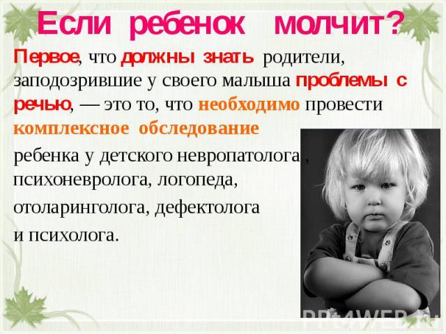 Если ребенок молчит? Первое, что должны знать родители, заподозрившие у своего малыша проблемы с речью, — это то, что необходимо провести комплексное обследование ребенка у детского невропатолога , психоневролога, логопеда, отоларинголога, дефектоло…