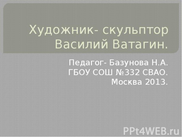 Художник - скульптор Василий Ватагин Педагог- Базунова Н.А.ГБОУ СОШ №332 СВАО.Москва 2013.