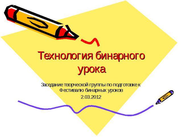 Технология бинарного урока Заседание творческой группы по подготовке к Фестивалю бинарных уроков2.03.2012