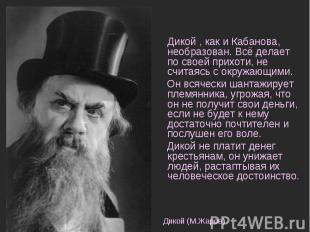 Дикой , как и Кабанова, необразован. Всё делает по своей прихоти, не считаясь с