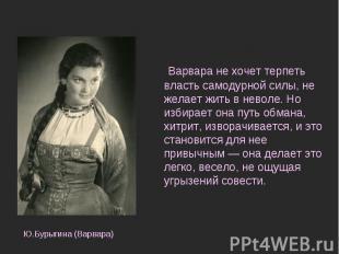 Варвара не хочет терпеть власть самодурной силы, не желает жить в неволе. Но изб
